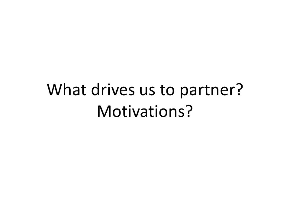 What drives us to partner? Motivations?