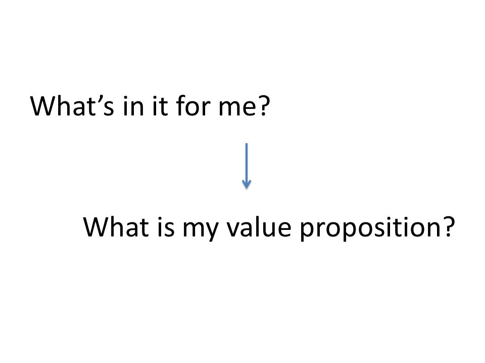 Whats in it for me? What is my value proposition?