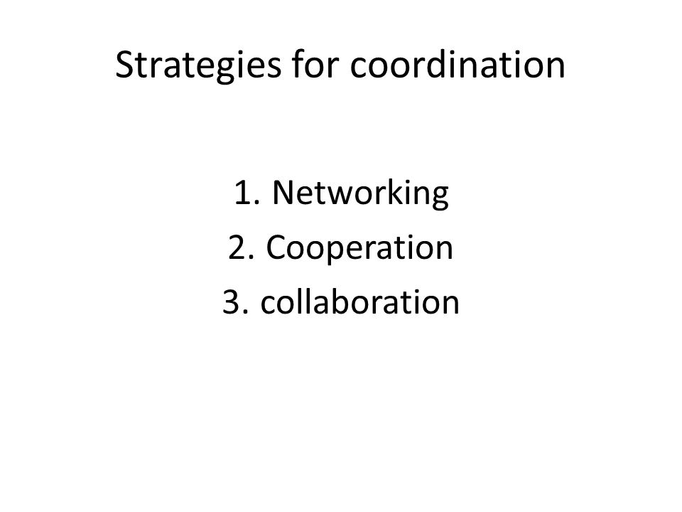 Strategies for coordination 1.Networking 2.Cooperation 3.collaboration
