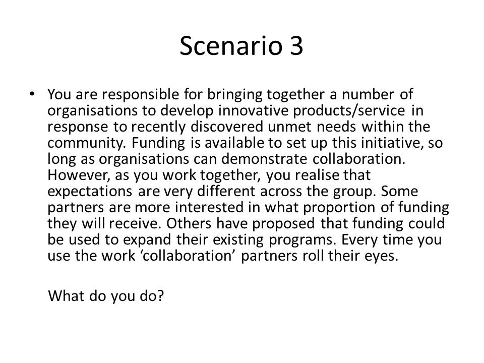Scenario 3 You are responsible for bringing together a number of organisations to develop innovative products/service in response to recently discovered unmet needs within the community.