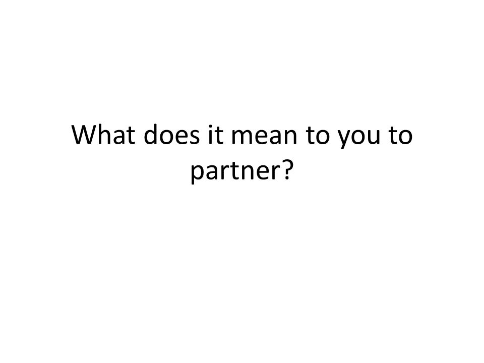 What does it mean to you to partner?