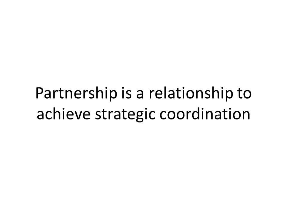 Partnership is a relationship to achieve strategic coordination