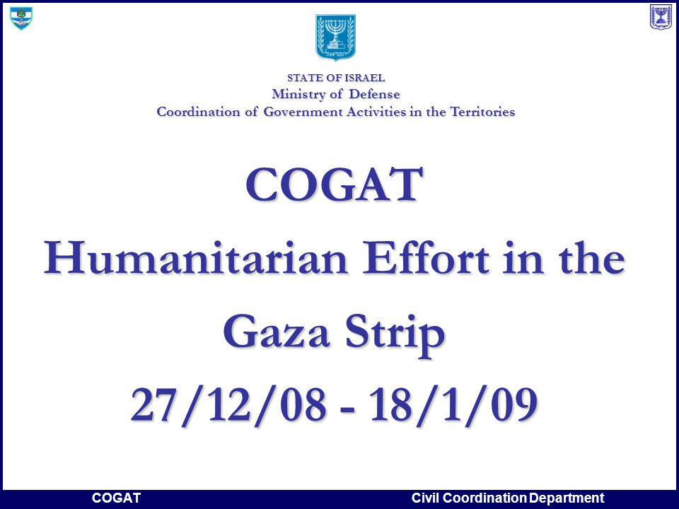 COGATCivil Coordination Department COGAT Humanitarian Effort in the Gaza Strip 27/12/08 - 18/1/09 STATE OF ISRAEL Ministry of Defense Coordination of Government Activities in the Territories