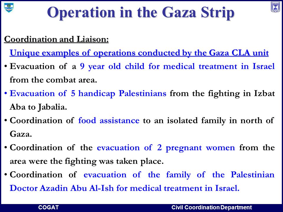 COGATCivil Coordination Department Coordination and Liaison: Unique examples of operations conducted by the Gaza CLA unit Evacuation of a 9 year old child for medical treatment in Israel from the combat area.
