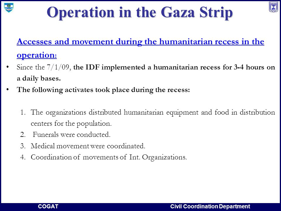COGATCivil Coordination Department Accesses and movement during the humanitarian recess in the operation : Since the 7/1/09, the IDF implemented a humanitarian recess for 3-4 hours on a daily bases.