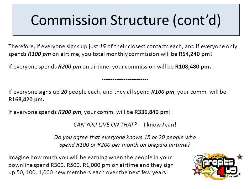 Commission Structure (contd) Therefore, if everyone signs up just 15 of their closest contacts each, and if everyone only spends R100 pm on airtime, you total monthly commission will be R54,240 pm.