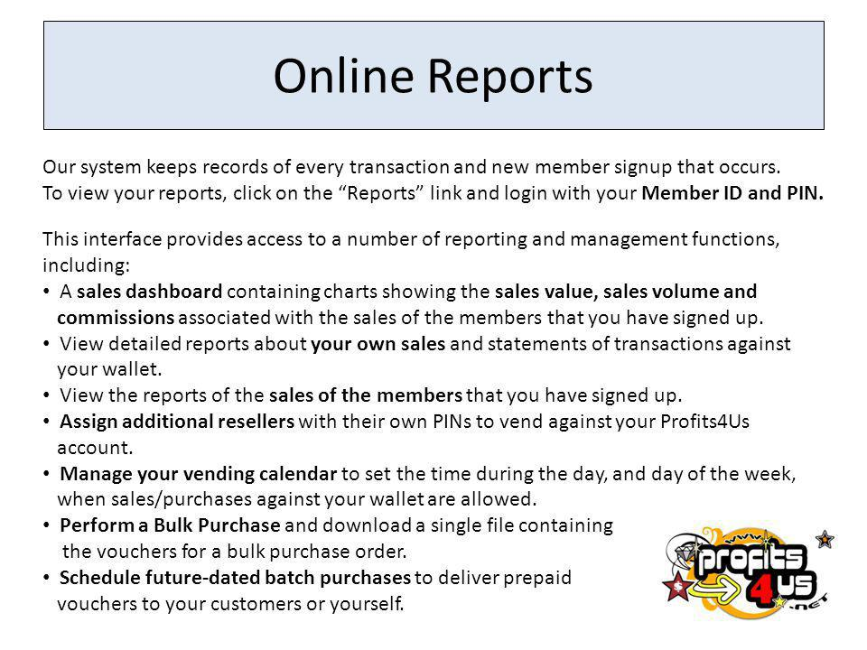 Online Reports Our system keeps records of every transaction and new member signup that occurs. To view your reports, click on the Reports link and lo
