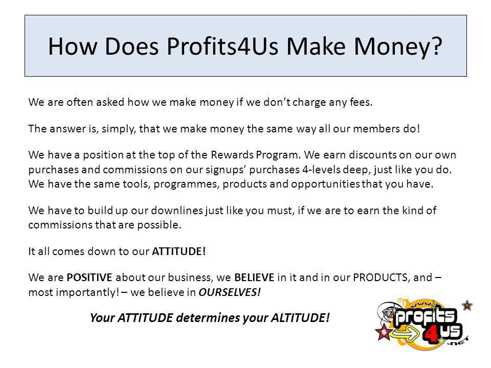 How Does Profits4Us Make Money.We are often asked how we make money if we dont charge any fees.