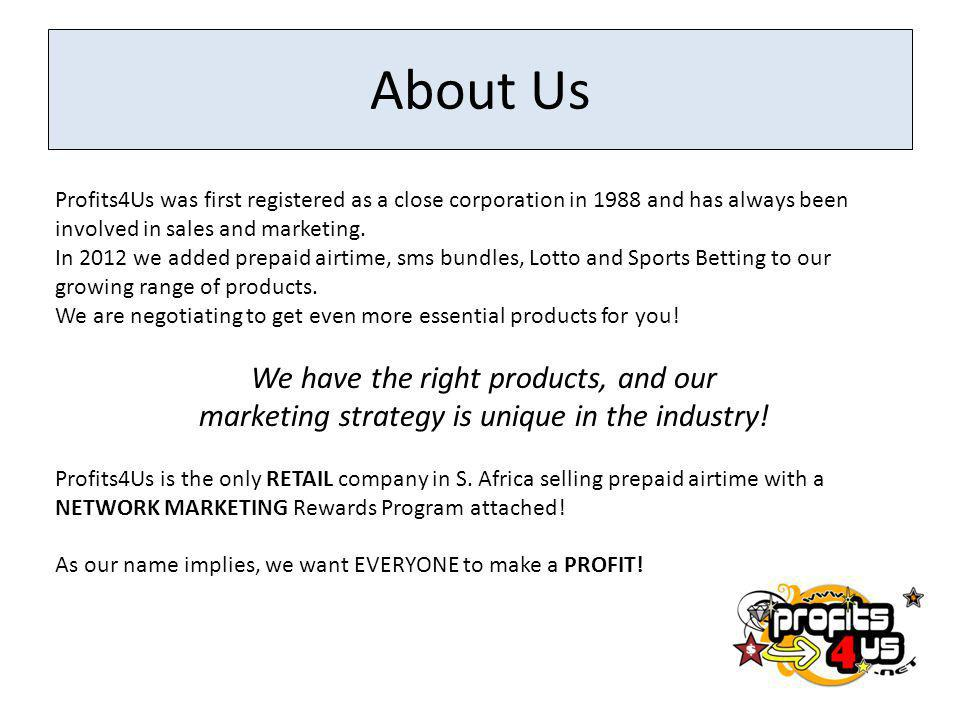 About Us Profits4Us was first registered as a close corporation in 1988 and has always been involved in sales and marketing. In 2012 we added prepaid
