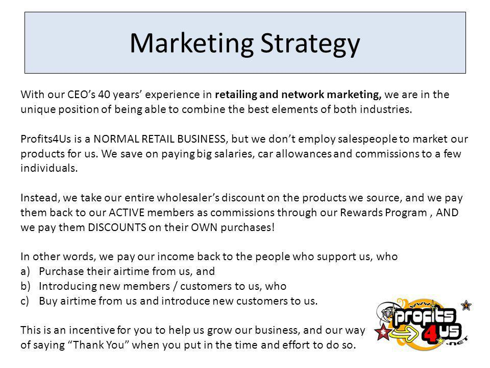 Marketing Strategy With our CEOs 40 years experience in retailing and network marketing, we are in the unique position of being able to combine the be