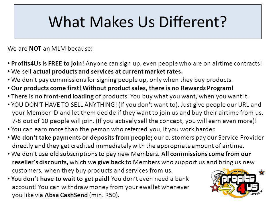 What Makes Us Different.We are NOT an MLM because: Profits4Us is FREE to join.