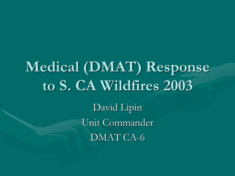 Medical (DMAT) Response to S. CA Wildfires 2003 David Lipin Unit Commander DMAT CA-6
