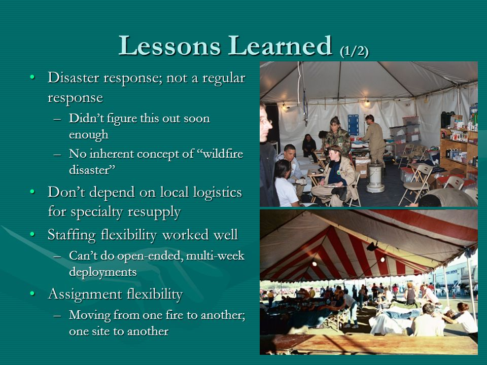 Lessons Learned (1/2) Disaster response; not a regular responseDisaster response; not a regular response –Didnt figure this out soon enough –No inherent concept of wildfire disaster Dont depend on local logistics for specialty resupplyDont depend on local logistics for specialty resupply Staffing flexibility worked wellStaffing flexibility worked well –Cant do open-ended, multi-week deployments Assignment flexibilityAssignment flexibility –Moving from one fire to another; one site to another