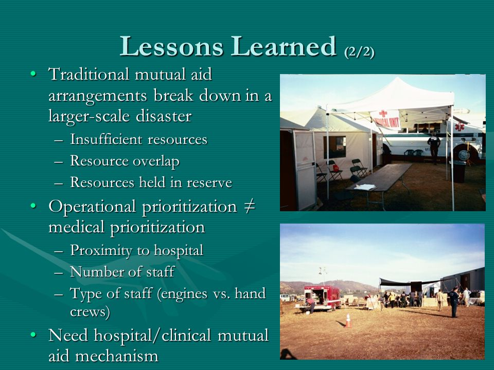 Lessons Learned (2/2) Traditional mutual aid arrangements break down in a larger-scale disasterTraditional mutual aid arrangements break down in a larger-scale disaster –Insufficient resources –Resource overlap –Resources held in reserve Operational prioritization medical prioritizationOperational prioritization medical prioritization –Proximity to hospital –Number of staff –Type of staff (engines vs.