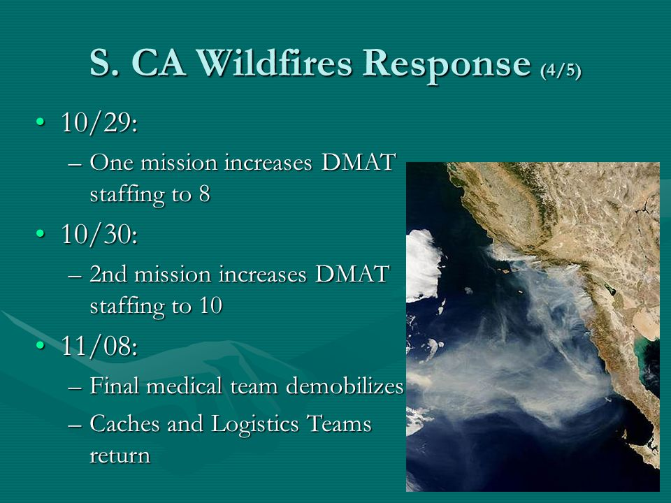 S. CA Wildfires Response (4/5) 10/29:10/29: –One mission increases DMAT staffing to 8 10/30:10/30: –2nd mission increases DMAT staffing to 10 11/08:11
