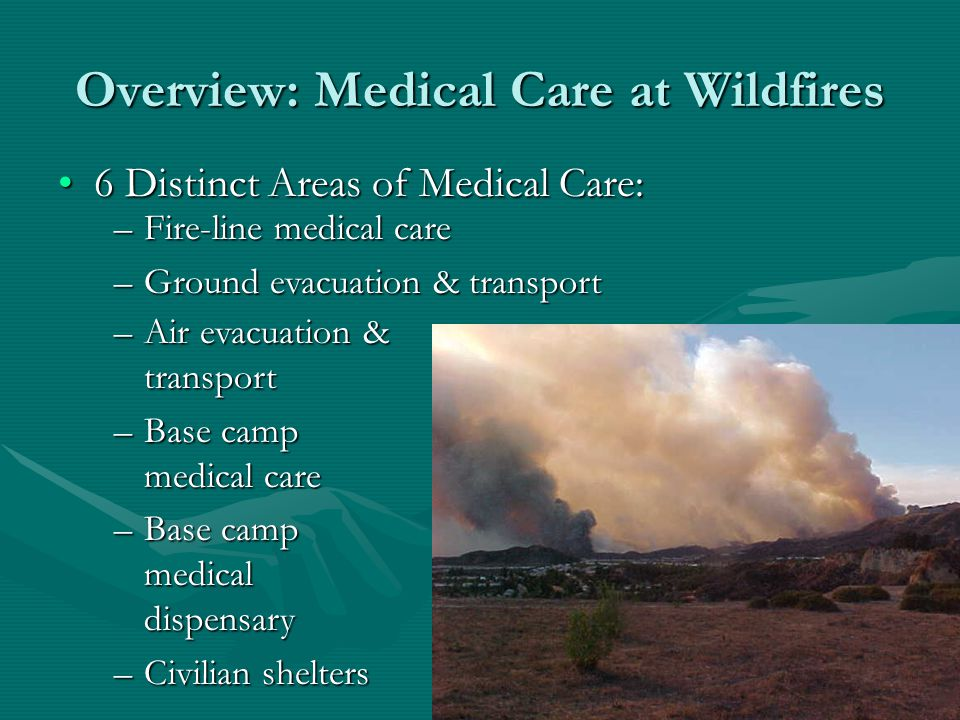 Overview: Medical Care at Wildfires 6 Distinct Areas of Medical Care:6 Distinct Areas of Medical Care: –Fire-line medical care –Ground evacuation & transport –Air evacuation & transport –Base camp medical care –Base camp medical dispensary –Civilian shelters