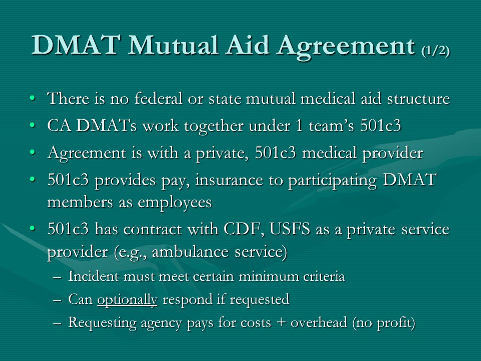 DMAT Mutual Aid Agreement (1/2) There is no federal or state mutual medical aid structureThere is no federal or state mutual medical aid structure CA DMATs work together under 1 teams 501c3CA DMATs work together under 1 teams 501c3 Agreement is with a private, 501c3 medical providerAgreement is with a private, 501c3 medical provider 501c3 provides pay, insurance to participating DMAT members as employees501c3 provides pay, insurance to participating DMAT members as employees 501c3 has contract with CDF, USFS as a private service provider (e.g., ambulance service)501c3 has contract with CDF, USFS as a private service provider (e.g., ambulance service) –Incident must meet certain minimum criteria –Can optionally respond if requested –Requesting agency pays for costs + overhead (no profit)