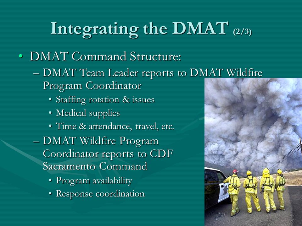 Integrating the DMAT (2/3) DMAT Command Structure:DMAT Command Structure: –DMAT Team Leader reports to DMAT Wildfire Program Coordinator Staffing rotation & issuesStaffing rotation & issues Medical suppliesMedical supplies Time & attendance, travel, etc.Time & attendance, travel, etc.