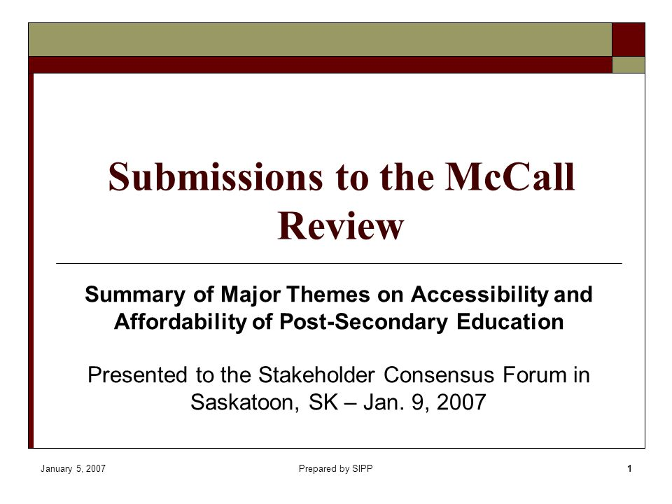 January 5, 2007Prepared by SIPP1 Submissions to the McCall Review Summary of Major Themes on Accessibility and Affordability of Post-Secondary Education Presented to the Stakeholder Consensus Forum in Saskatoon, SK – Jan.