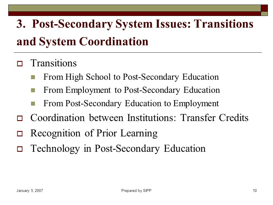 January 5, 2007Prepared by SIPP10 3. Post-Secondary System Issues: Transitions and System Coordination Transitions From High School to Post-Secondary