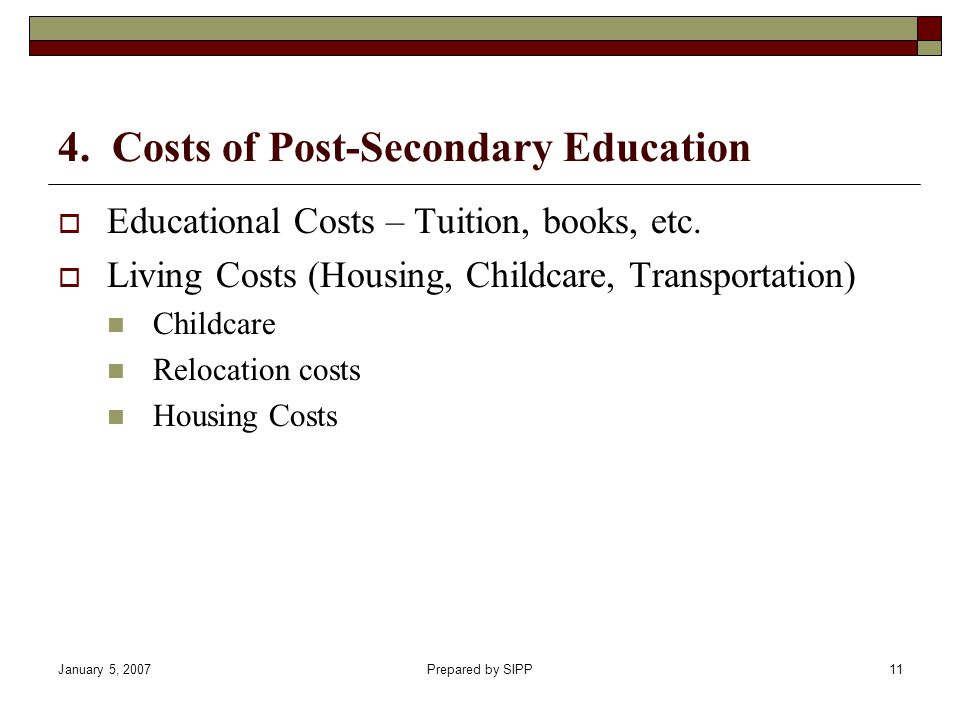 January 5, 2007Prepared by SIPP11 4. Costs of Post-Secondary Education Educational Costs – Tuition, books, etc. Living Costs (Housing, Childcare, Tran