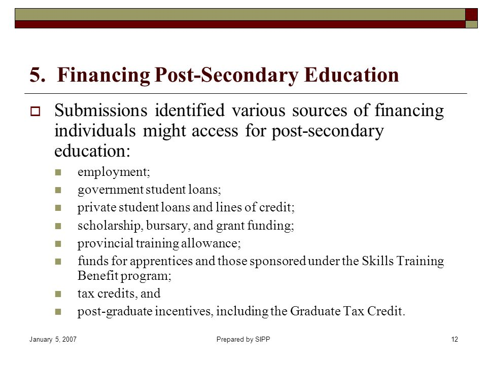 January 5, 2007Prepared by SIPP12 5. Financing Post-Secondary Education Submissions identified various sources of financing individuals might access f