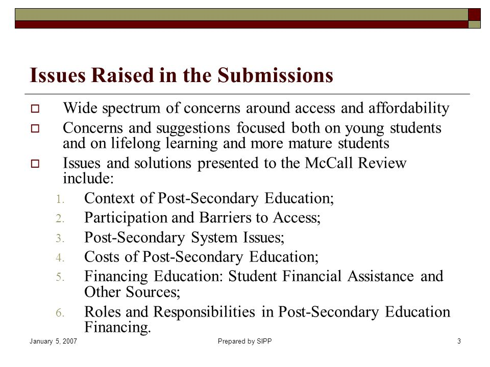 January 5, 2007Prepared by SIPP3 Wide spectrum of concerns around access and affordability Concerns and suggestions focused both on young students and on lifelong learning and more mature students Issues and solutions presented to the McCall Review include: 1.