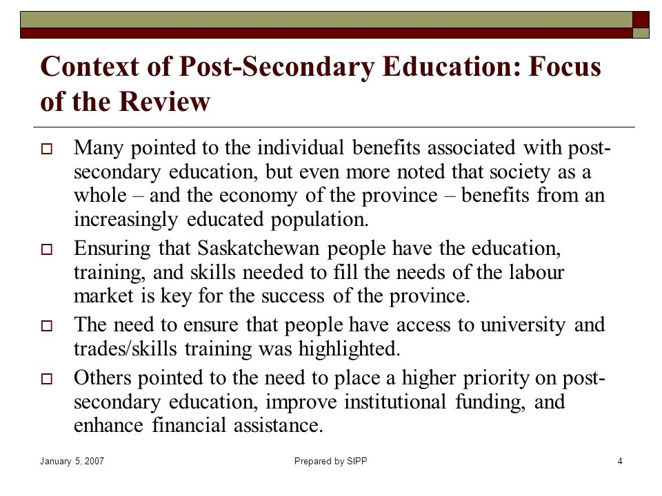 January 5, 2007Prepared by SIPP4 Context of Post-Secondary Education: Focus of the Review Many pointed to the individual benefits associated with post- secondary education, but even more noted that society as a whole – and the economy of the province – benefits from an increasingly educated population.