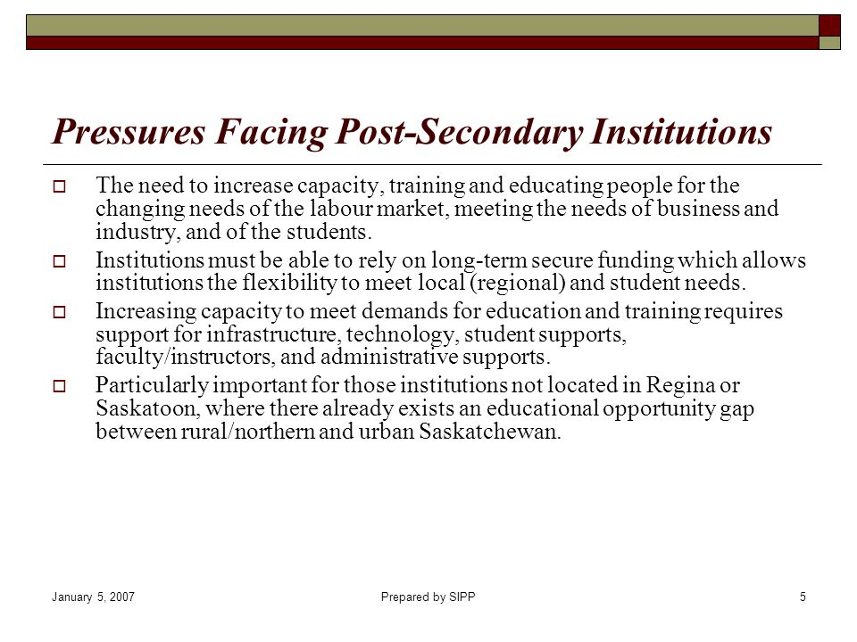 January 5, 2007Prepared by SIPP5 Pressures Facing Post-Secondary Institutions The need to increase capacity, training and educating people for the cha