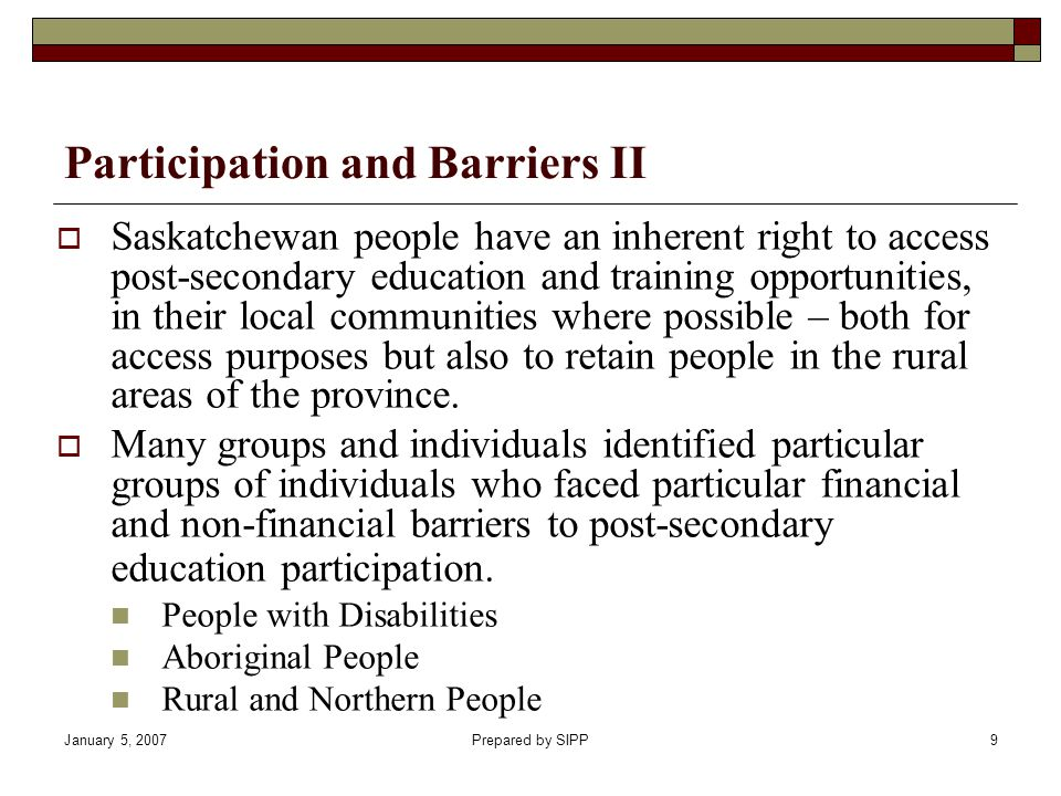 January 5, 2007Prepared by SIPP9 Saskatchewan people have an inherent right to access post-secondary education and training opportunities, in their local communities where possible – both for access purposes but also to retain people in the rural areas of the province.