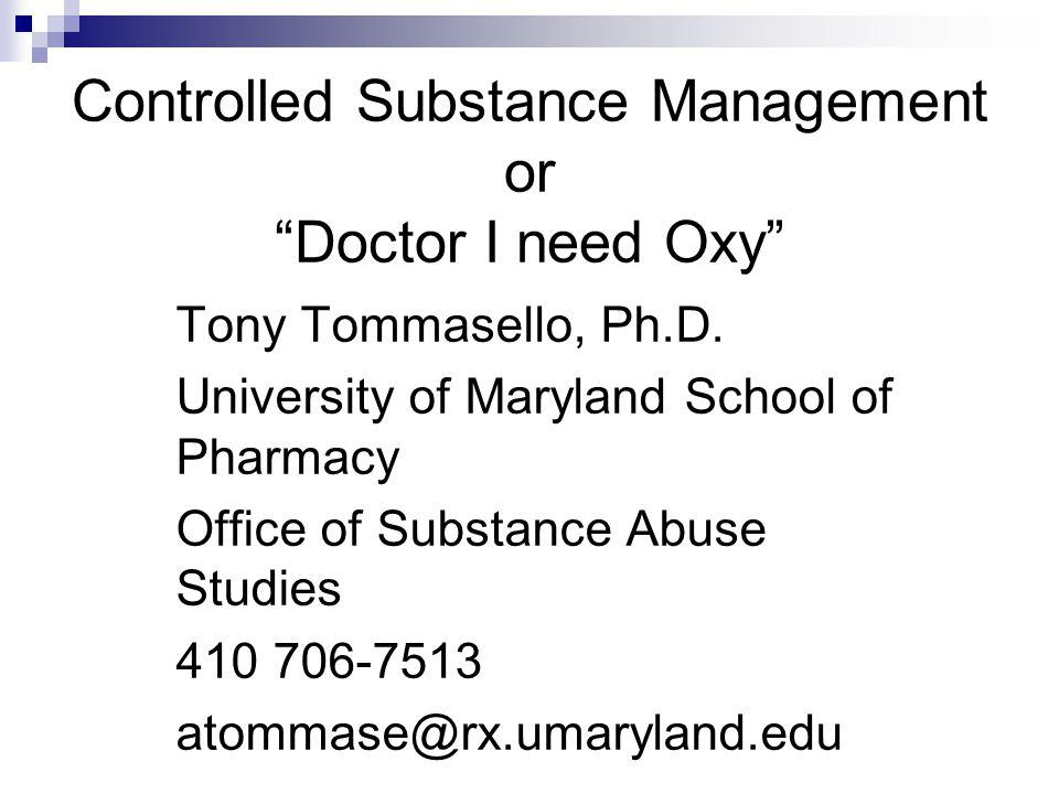 Controlled Substance Management or Doctor I need Oxy Tony Tommasello, Ph.D. University of Maryland School of Pharmacy Office of Substance Abuse Studie