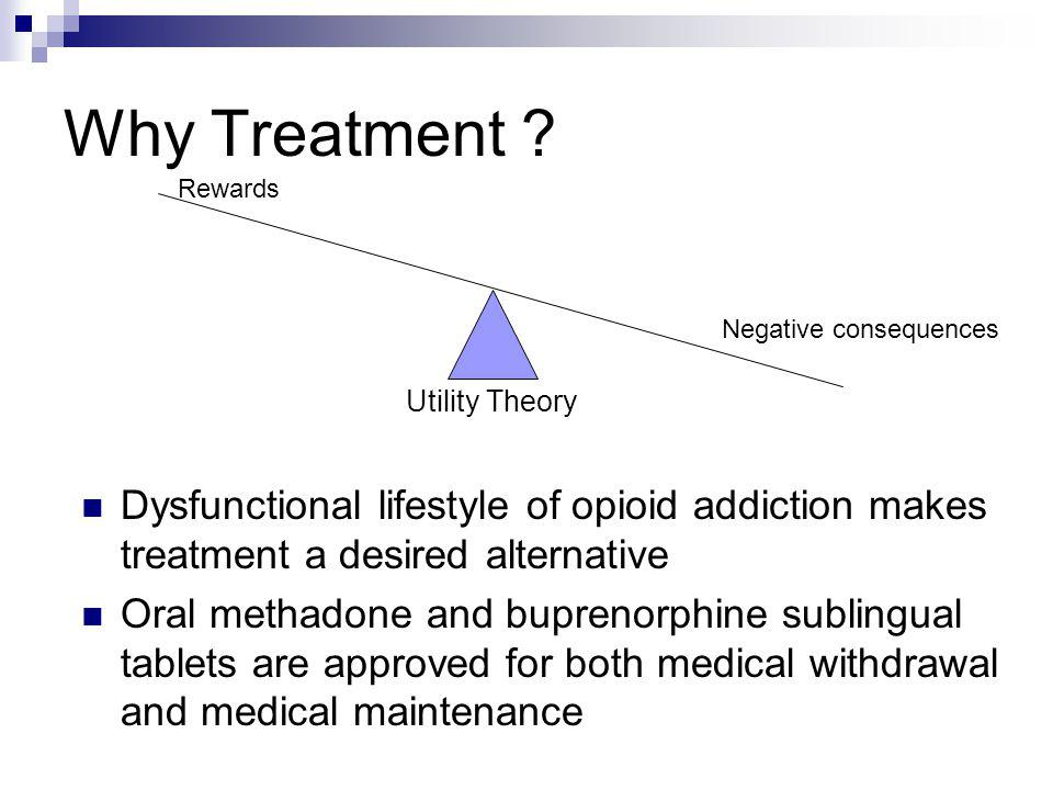 Why Treatment ? Dysfunctional lifestyle of opioid addiction makes treatment a desired alternative Oral methadone and buprenorphine sublingual tablets