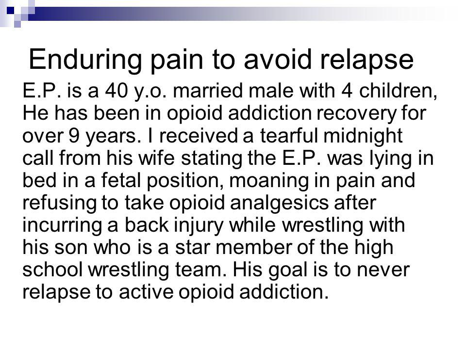 Enduring pain to avoid relapse E.P. is a 40 y.o. married male with 4 children, He has been in opioid addiction recovery for over 9 years. I received a