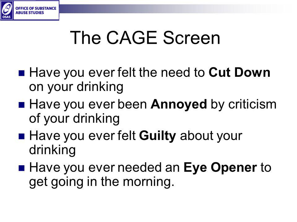 The CAGE Screen Have you ever felt the need to Cut Down on your drinking Have you ever been Annoyed by criticism of your drinking Have you ever felt G