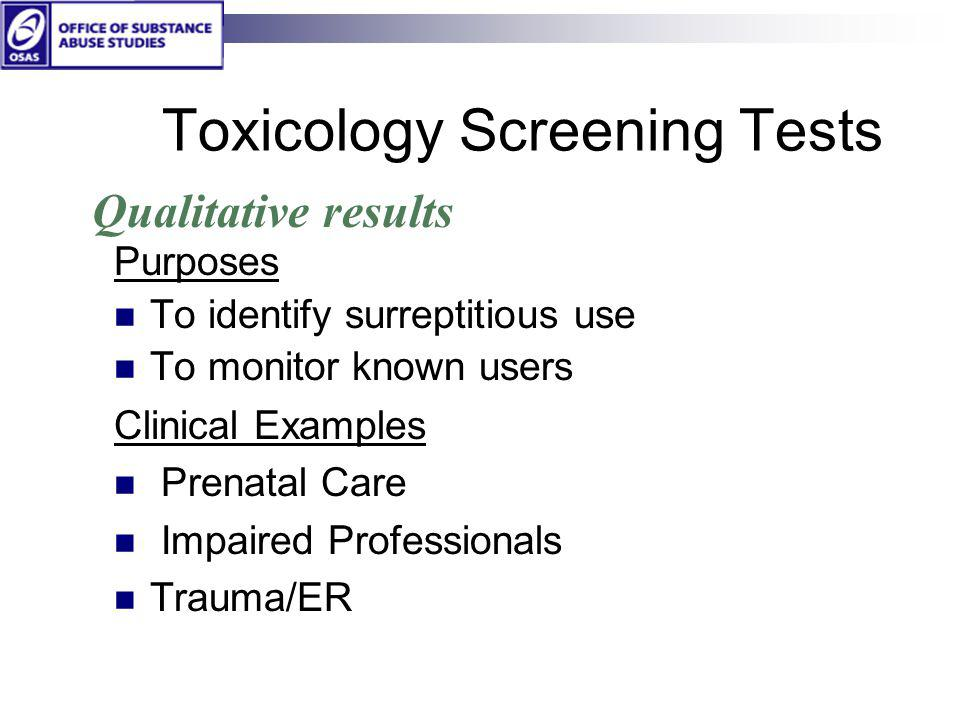 Toxicology Screening Tests Purposes To identify surreptitious use To monitor known users Clinical Examples Prenatal Care Impaired Professionals Trauma