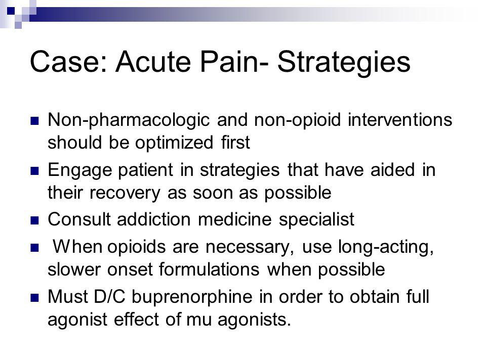 Case: Acute Pain- Strategies Non-pharmacologic and non-opioid interventions should be optimized first Engage patient in strategies that have aided in
