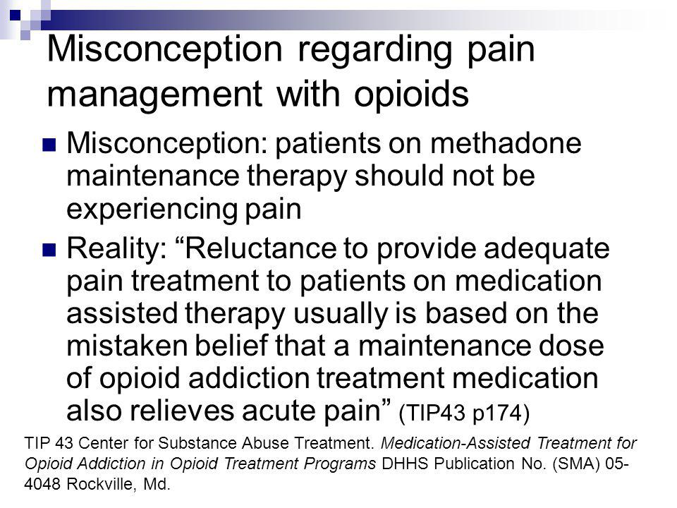 Misconception regarding pain management with opioids Misconception: patients on methadone maintenance therapy should not be experiencing pain Reality:
