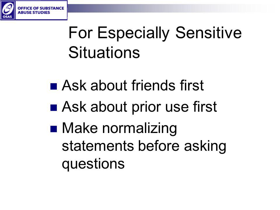 For Especially Sensitive Situations Ask about friends first Ask about prior use first Make normalizing statements before asking questions