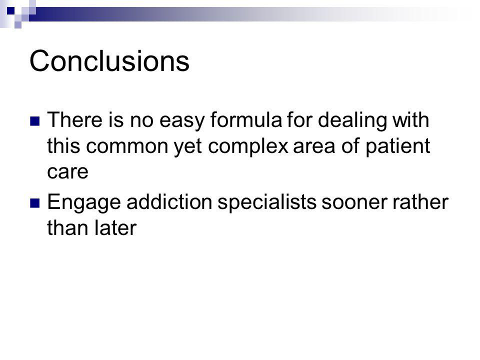 Conclusions There is no easy formula for dealing with this common yet complex area of patient care Engage addiction specialists sooner rather than lat