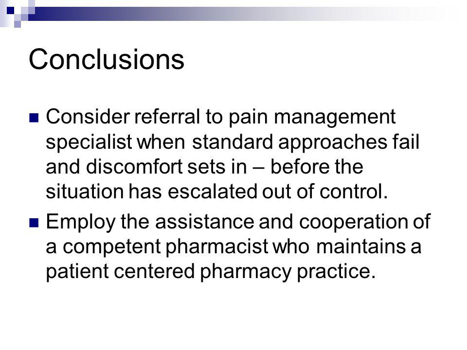 Conclusions Consider referral to pain management specialist when standard approaches fail and discomfort sets in – before the situation has escalated