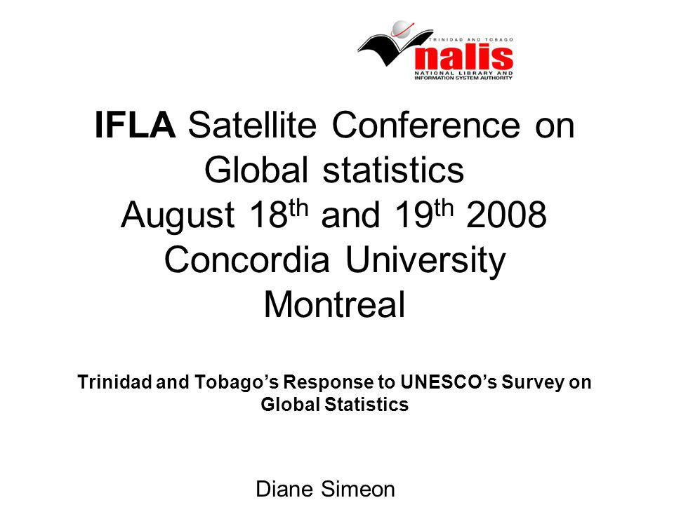 IFLA Satellite Conference on Global statistics August 18 th and 19 th 2008 Concordia University Montreal Trinidad and Tobagos Response to UNESCOs Survey on Global Statistics Diane Simeon