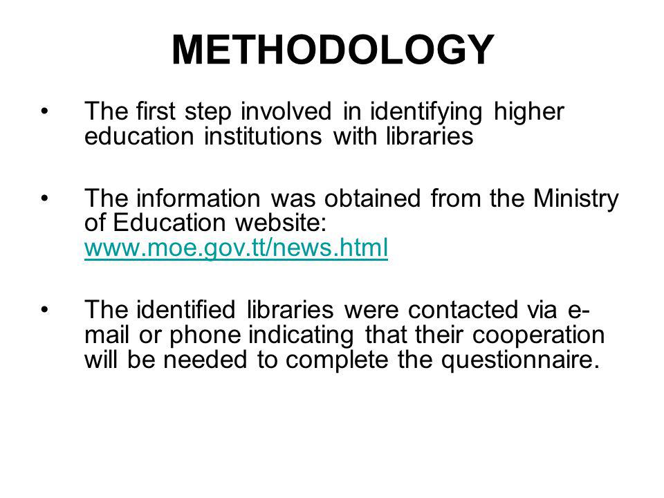 METHODOLOGY The first step involved in identifying higher education institutions with libraries The information was obtained from the Ministry of Education website: www.moe.gov.tt/news.html www.moe.gov.tt/news.html The identified libraries were contacted via e- mail or phone indicating that their cooperation will be needed to complete the questionnaire.