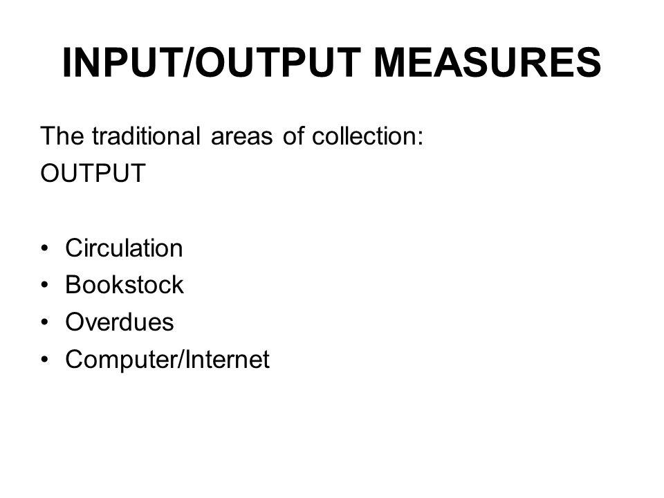 INPUT/OUTPUT MEASURES The traditional areas of collection: OUTPUT Circulation Bookstock Overdues Computer/Internet
