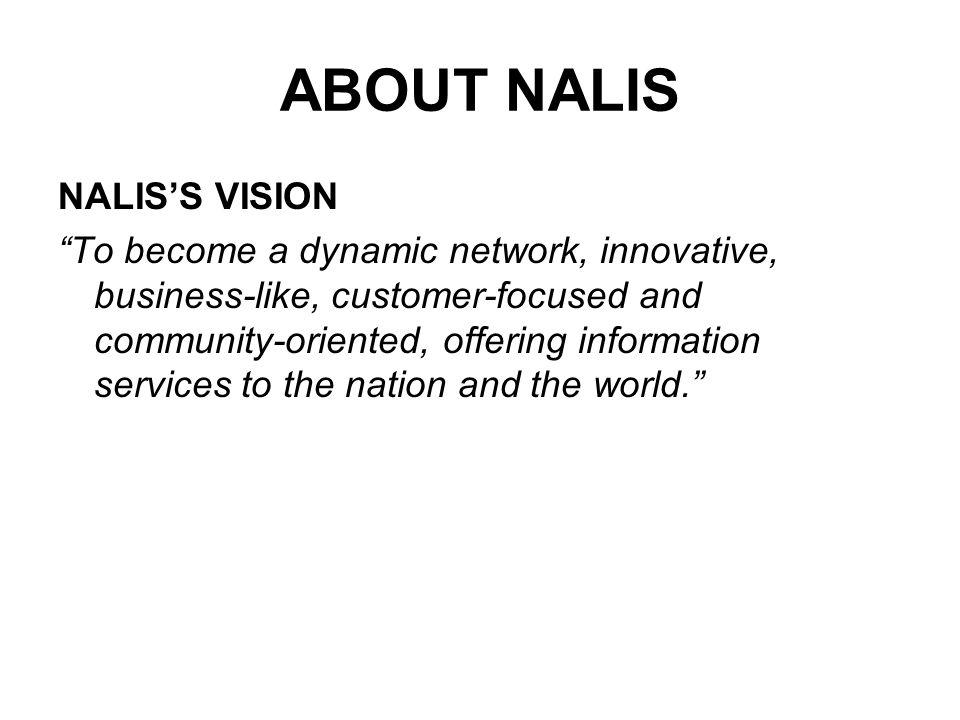 ABOUT NALIS NALISS VISION To become a dynamic network, innovative, business-like, customer-focused and community-oriented, offering information services to the nation and the world.
