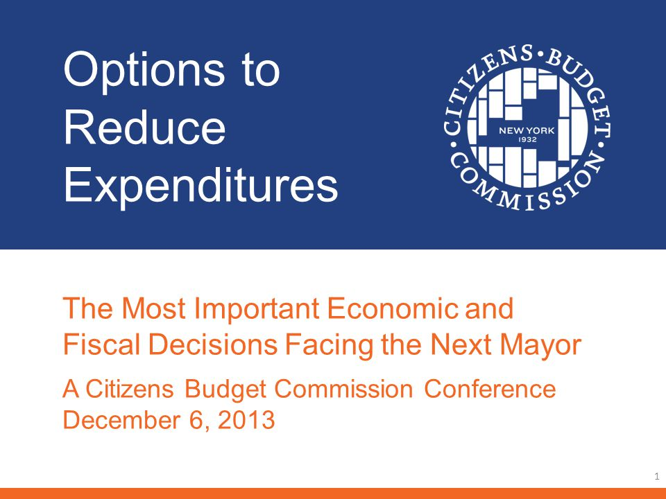 Options to Reduce Expenditures 1 The Most Important Economic and Fiscal Decisions Facing the Next Mayor A Citizens Budget Commission Conference December 6, 2013