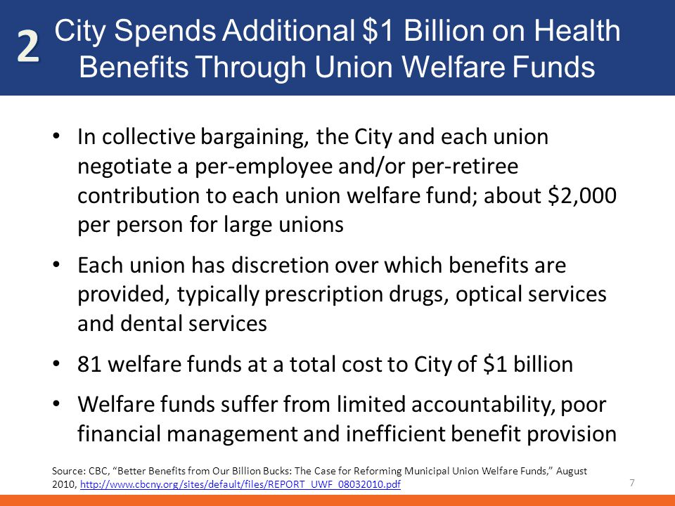 Consolidate Welfare Funds to Save $150 Million 8 Realize savings from economies of scale in benefit spending 20% reduction in pharmaceutical spending through the use of formularies: $100 million 10% reduction in all other benefit spending: $50 million Additional savings from reduced administrative costs Long-term strategy: Redesign employee health insurance plan Source: CBC, Better Benefits from Our Billion Bucks: The Case for Reforming Municipal Union Welfare Funds, August 2010, http://www.cbcny.org/sites/default/files/REPORT_UWF_08032010.pdfhttp://www.cbcny.org/sites/default/files/REPORT_UWF_08032010.pdf