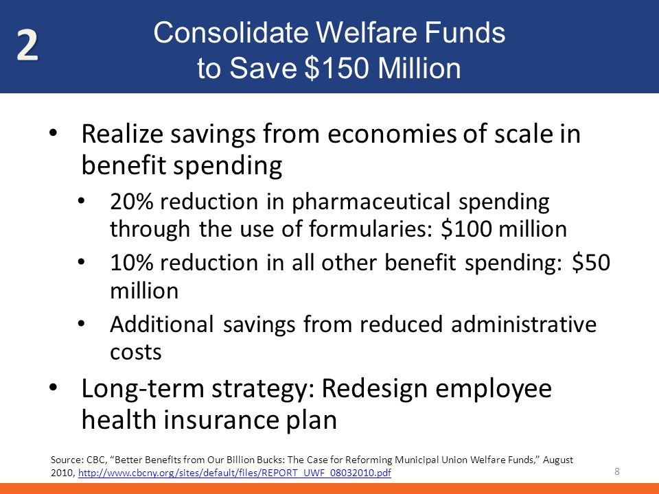 Consolidate Welfare Funds to Save $150 Million 8 Realize savings from economies of scale in benefit spending 20% reduction in pharmaceutical spending