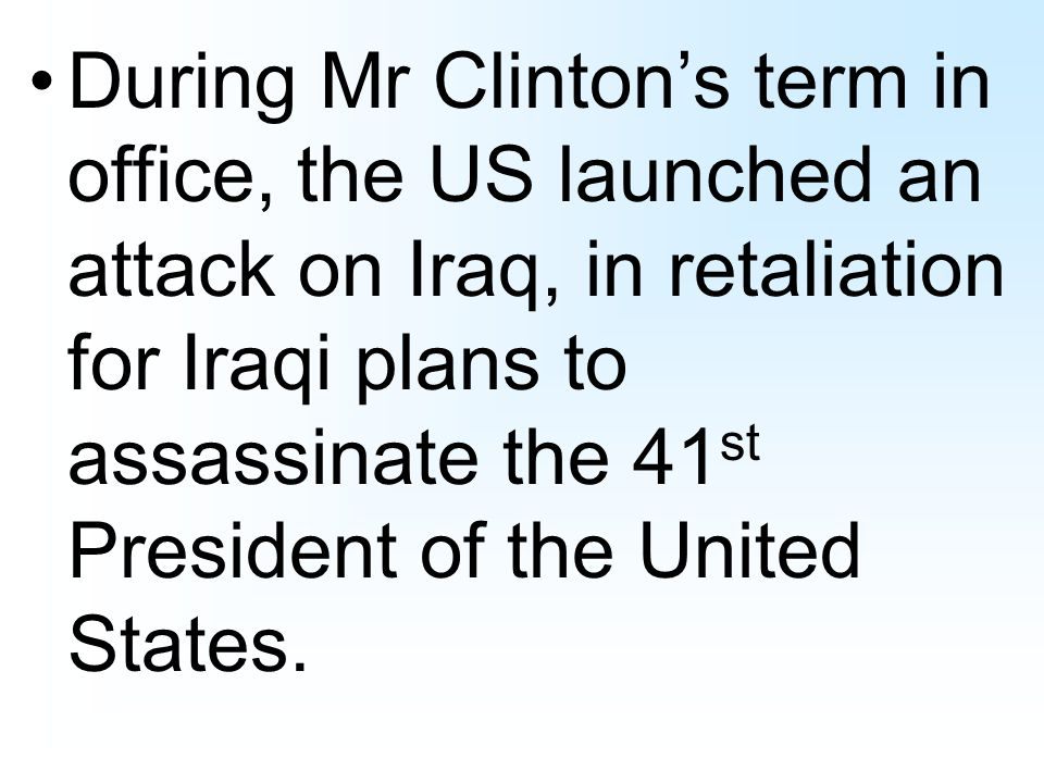 During Mr Clintons term in office, the US launched an attack on Iraq, in retaliation for Iraqi plans to assassinate the 41 st President of the United States.