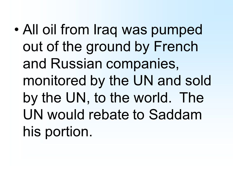 All oil from Iraq was pumped out of the ground by French and Russian companies, monitored by the UN and sold by the UN, to the world.