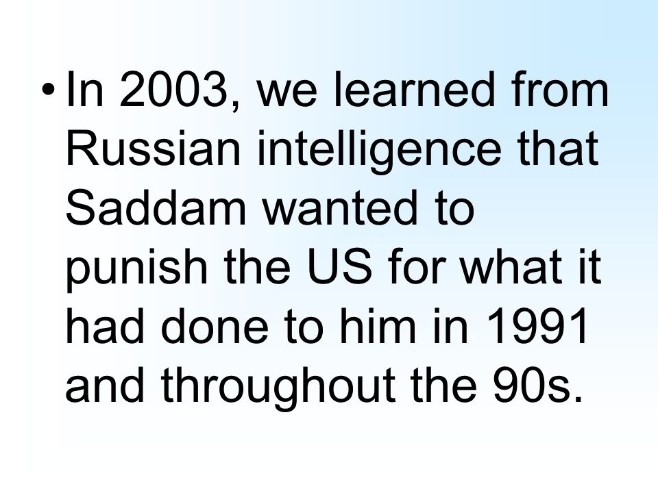 In 2003, we learned from Russian intelligence that Saddam wanted to punish the US for what it had done to him in 1991 and throughout the 90s.